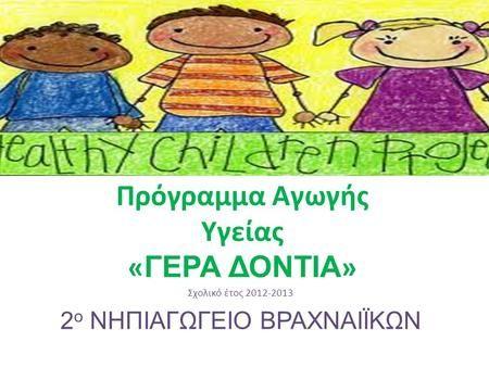 Πρόγραμμα Αγωγής Υγείας « ΓΕΡΑ ΔΟΝΤΙΑ » Σχολικό έτος 2012-2013 2 ο ΝΗΠΙΑΓΩΓΕΙΟ ΒΡΑΧΝΑΙΪΚΩΝ.