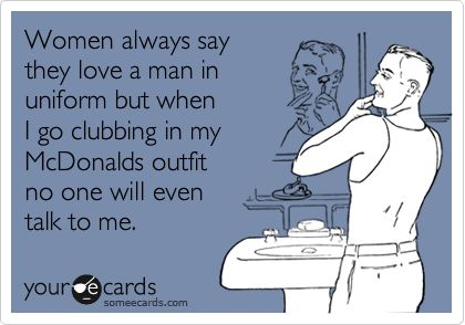 hilarious! No a McDonalds uniform is not the type of uniform that I also would love to see on men during clubbing...