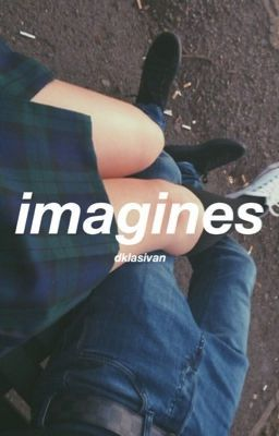 short imagines to make you happy and/or sad ;) want to request an idea? go to chapter 35; FAQ [[ there will always be w...