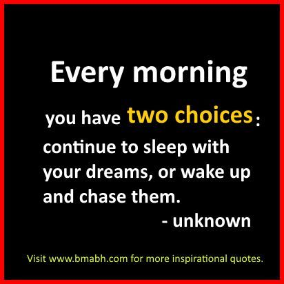 Inspirational Good Morning Quotes-Every morning you have two choices,continue to sleep with your dreams, or wake up and chase them..For more #quotes and #inspiration, follow us at https://www.pinterest.com/bmabh/ or visit our website www.bmabh.com/