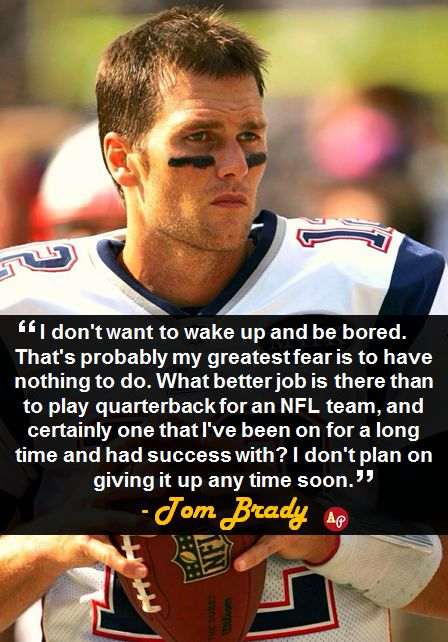 """""""I don't want to wake up and be bored. That's probably my greatest fear is to have nothing to do. What better job is there than to play quarterback for an NFL team, and certainly one that I've been on for a long time and had success with? I don't plan on giving it up any time soon."""" - #TomBrady"""