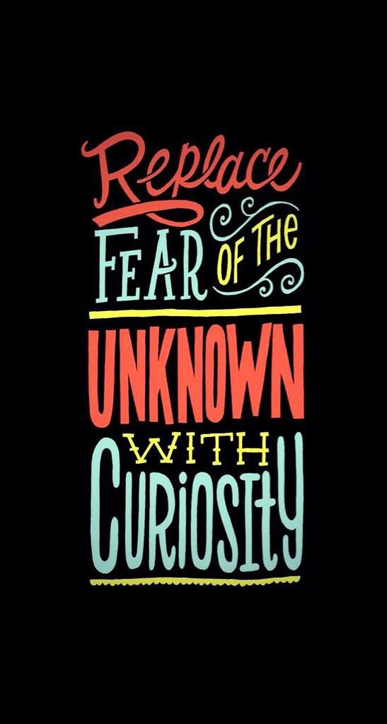 Replace fear of the unknown with curiosity.