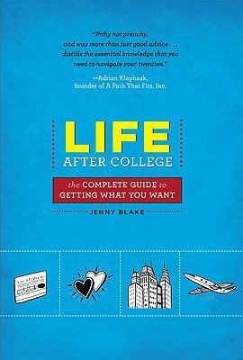 Life after college : the complete guide to getting what you want / Jenny Blake.