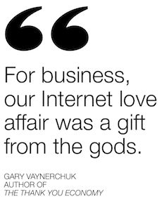 """For business, our Internet love affair was a gift from the gods."" - Gary Vaynerchuk"