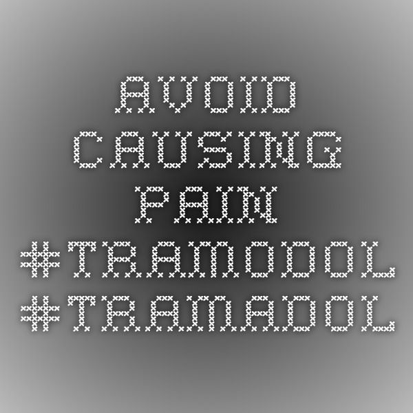 Avoid causing pain  #TRAMODOL #TRAMADOL