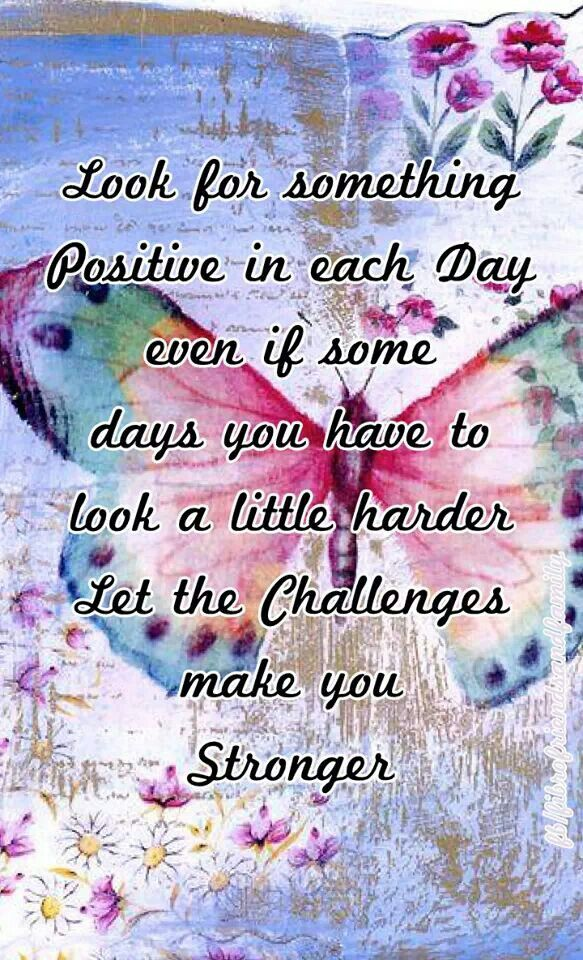 Look for something positive in each day, even if some days you have to look a little harder.  Let the challenges make you stronger.