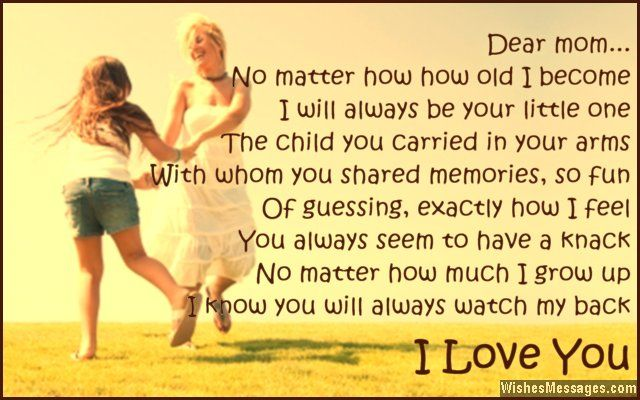 Dear Mom... No matter how old I become I will always be your little one The child you carried in your arms With whom you shared memories, so fun Of guessing, exactly how I feel You always seem to have a knack No matter how much I grow up I know you will always watch my back I love you via WishesMessages.com