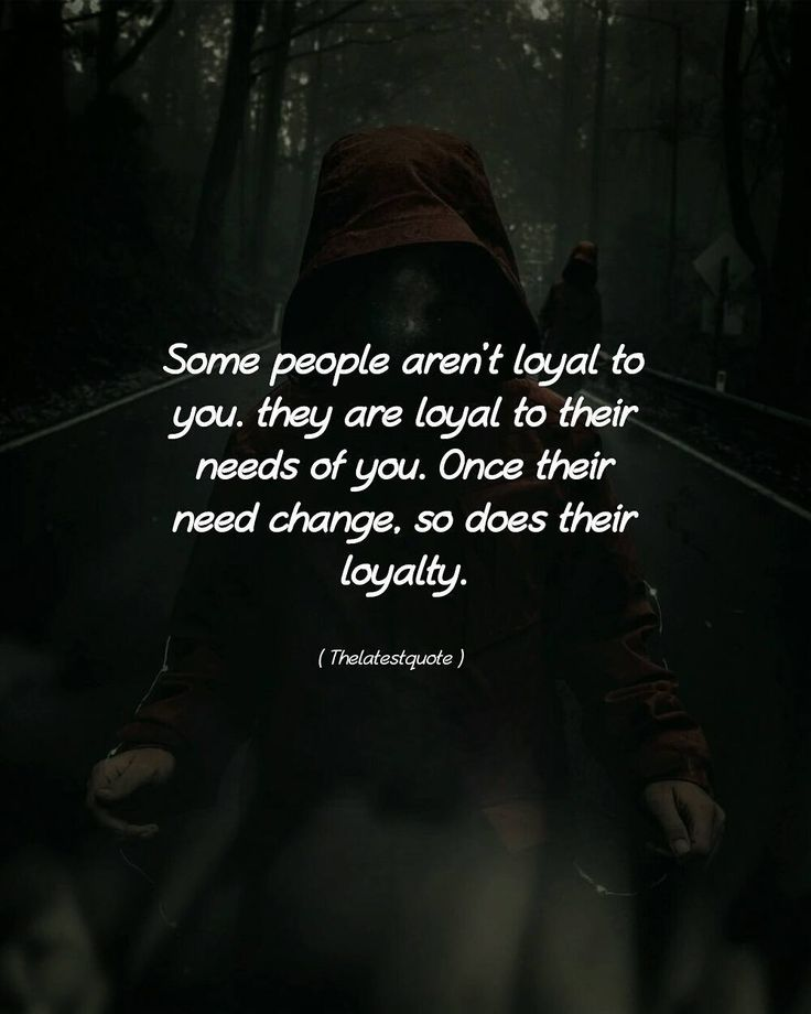 Some people arent loyal to you. they are loyal to their needs of you. Once their need change so does their loyalty. . . #quotes