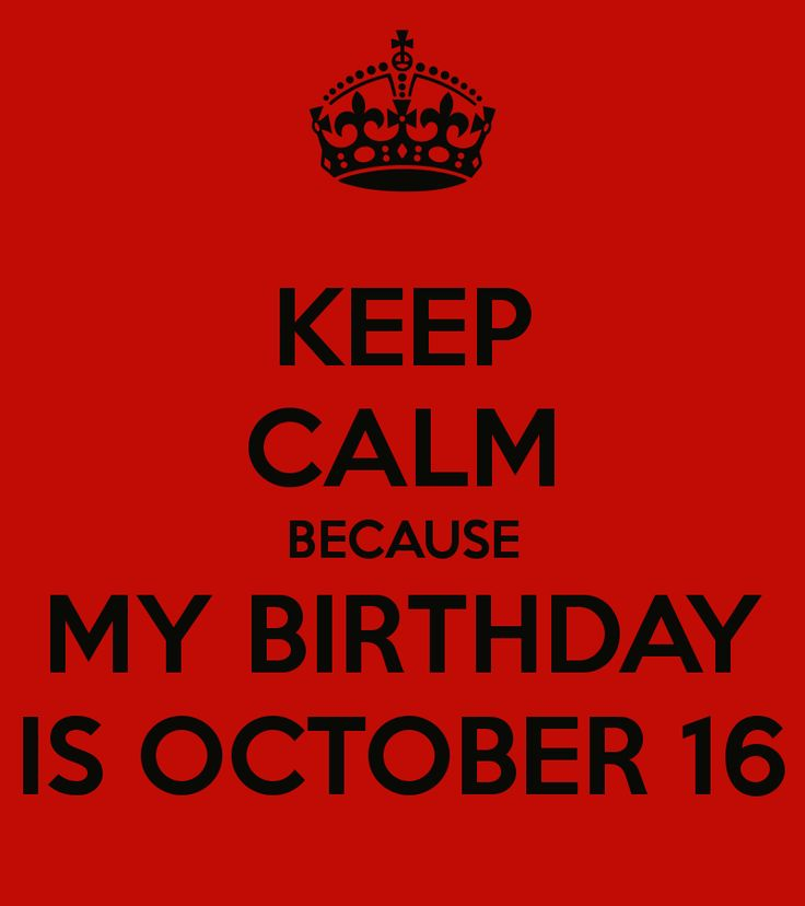KEEP CALM BECAUSE MY BIRTHDAY IS OCTOBER 16