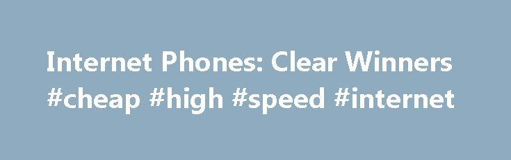 Internet Phones: Clear Winners #cheap #high #speed #internet http://internet.remmont.com/internet-phones-clear-winners-cheap-high-speed-internet/  Internet Phones: Clear Winners Internet phones have come a long way since the early days. A few years ago, you had to use software and a PC microphone to initiate a call from your PC to a regular phone. And you probably encountered some of the most garbled, inaudible conversations since tin can met string. […]