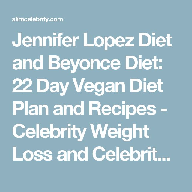 Jennifer Lopez Diet and Beyonce Diet: 22 Day Vegan Diet Plan and Recipes - Celebrity Weight Loss and Celebrity Plastic Surgery