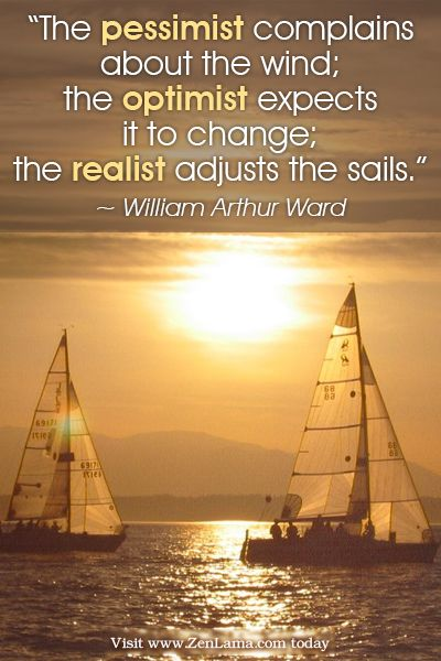 The pessimist complains about the wind; the optimist expects it to change; the realist adjusts the sails. ~William Arthur Ward
