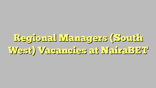 Regional Managers (South West)  Vacancies at  NairaBET