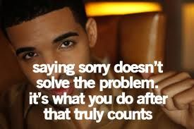 Sorry isnt enough, Actions Speak Louder Than Words