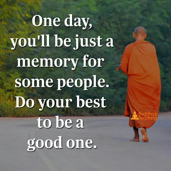 One day, you will be just a memory for some people. Do your best to be a good one.