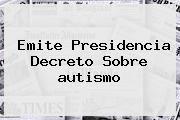 http://tecnoautos.com/wp-content/uploads/imagenes/tendencias/thumbs/emite-presidencia-decreto-sobre-autismo.jpg autismo. Emite Presidencia decreto sobre autismo, Enlaces, Imágenes, Videos y Tweets - http://tecnoautos.com/actualidad/autismo-emite-presidencia-decreto-sobre-autismo/