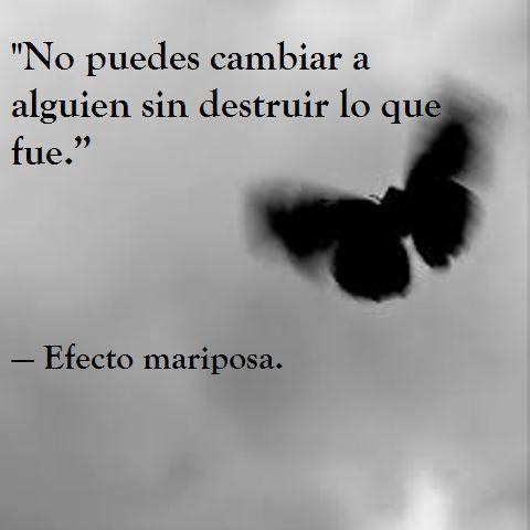 ... No puedes cambiar a alguien sin destruir lo que fue. Efecto mariposa.