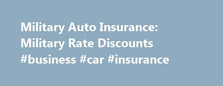 Military Auto Insurance: Military Rate Discounts #business #car #insurance http://insurance.nef2.com/military-auto-insurance-military-rate-discounts-business-car-insurance/  #best auto insurance rates # Military Auto Insurance MILITARY RATE DISCOUNTS Find Discounted Military Auto Insurance If you're in the military, you may be on a tight budget. These days, who isn't? While the cost of living in the United... Read more