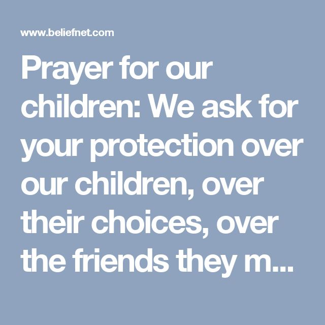 Prayer for our children: We ask for your protection over our children, over their choices, over the friends they make, over the encounters they have with other adults.