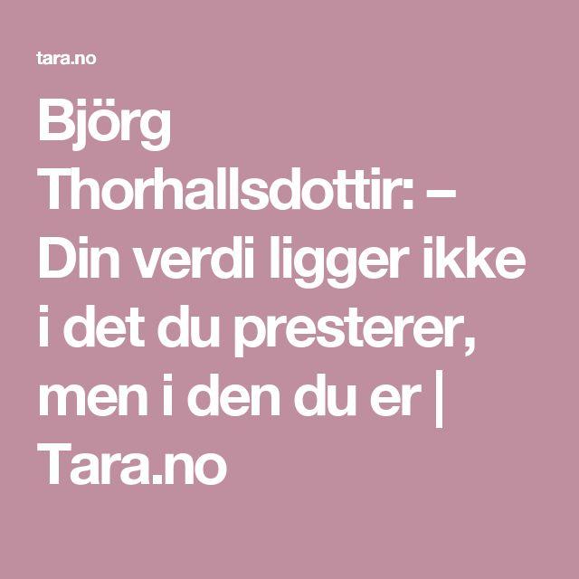 Björg Thorhallsdottir: – Din verdi ligger ikke i det du presterer, men i den du er | Tara.no