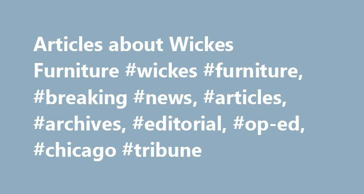 Articles about Wickes Furniture #wickes #furniture, #breaking #news, #articles, #archives, #editorial, #op-ed, #chicago #tribune http://furniture.remmont.com/articles-about-wickes-furniture-wickes-furniture-breaking-news-articles-archives-editorial-op-ed-chicago-tribune-2/  Wickes Furniture By Joan Giangrasse Kates, Special to the Tribune   June 23, 2011 James M. Furner realized his dream of taking an African safari in 2008. While the wildlife lived up to his expectations, the retired…