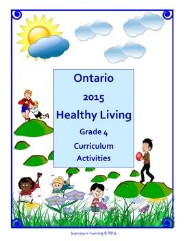 The Healthy Living section is Part C in The Ontario Ministry of Education, Health and Physical Education (Grade 4) Ontario Curriculum Document.This resource does not replace the document.This resource has been created to facilitate the task of teaching the many required expectations in the Healthy Living section.The Healthy Living section (Grade 4) is divided into four topics.