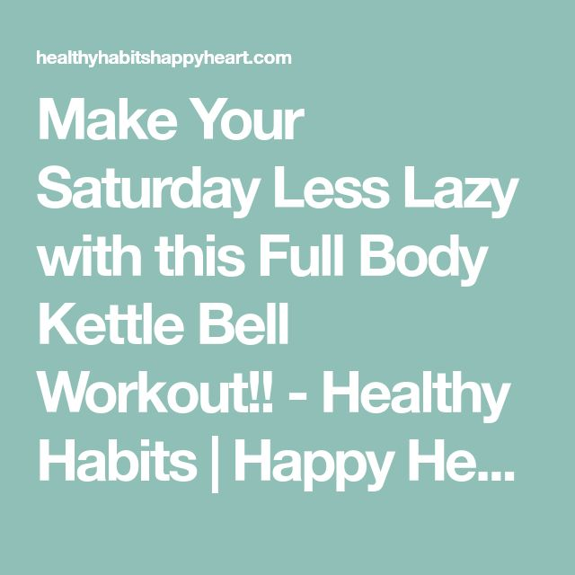 Make Your Saturday Less Lazy with this Full Body Kettle Bell Workout!! - Healthy Habits | Happy Heart