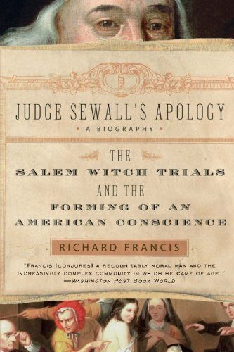 Judge Sewall's Apology: The Salem Witch Trials and the Forming of an American Conscience by Richard Francis. $11.96. Publisher: Harper Perennial; Reprint edition (August 1, 2006). Author: Richard Francis