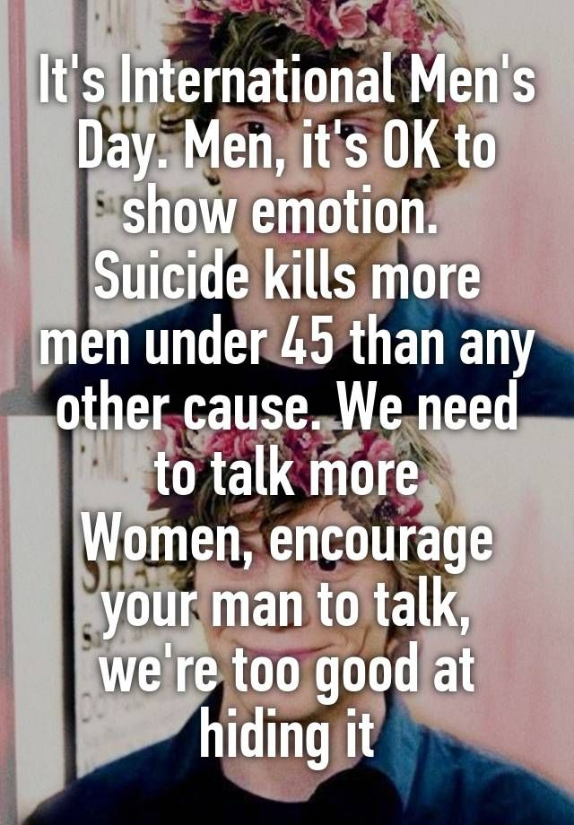 """It's International Men's Day. Men, it's OK to show emotion.  Suicide kills more men under 45 than any other cause. We need to talk more Women, encourage your man to talk, we're too good at hiding it"""