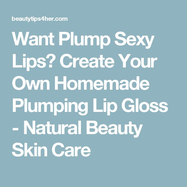 Want Plump Sexy Lips? Create Your Own Homemade Plumping Lip Gloss - Natural Beauty Skin Care