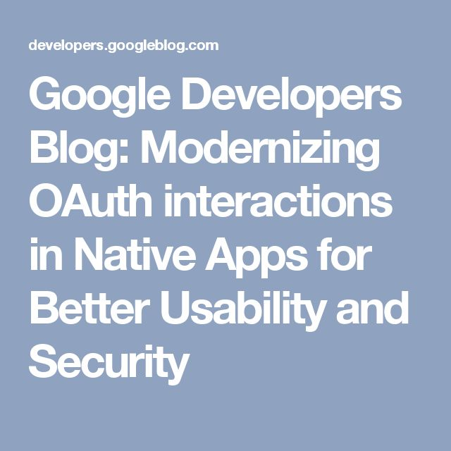 Google Developers Blog: Modernizing OAuth interactions in Native Apps for Better Usability and Security