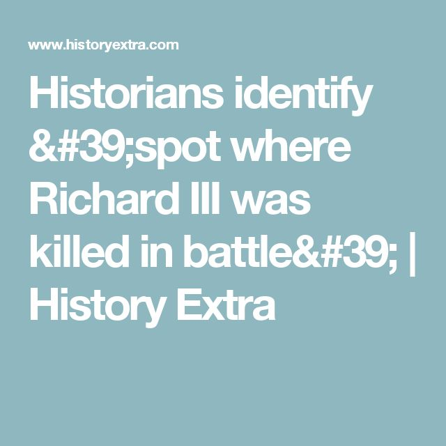 Historians identify 'spot where Richard III was killed in battle'  | History Extra
