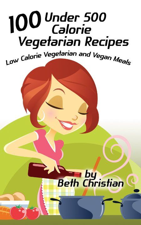 100 Under 500 Calorie Vegetarian Recipes: Low Calorie Vegetarian and Vegan Meals