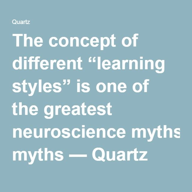 "The concept of different ""learning styles"" is one of the greatest neuroscience myths — Quartz"
