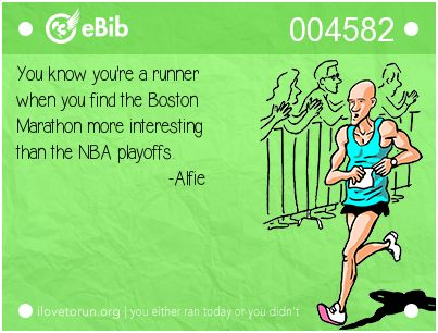 You know you're a runner   when you find the Boston  Marathon more interesting  than the NBA playoffs.                              -Alfie