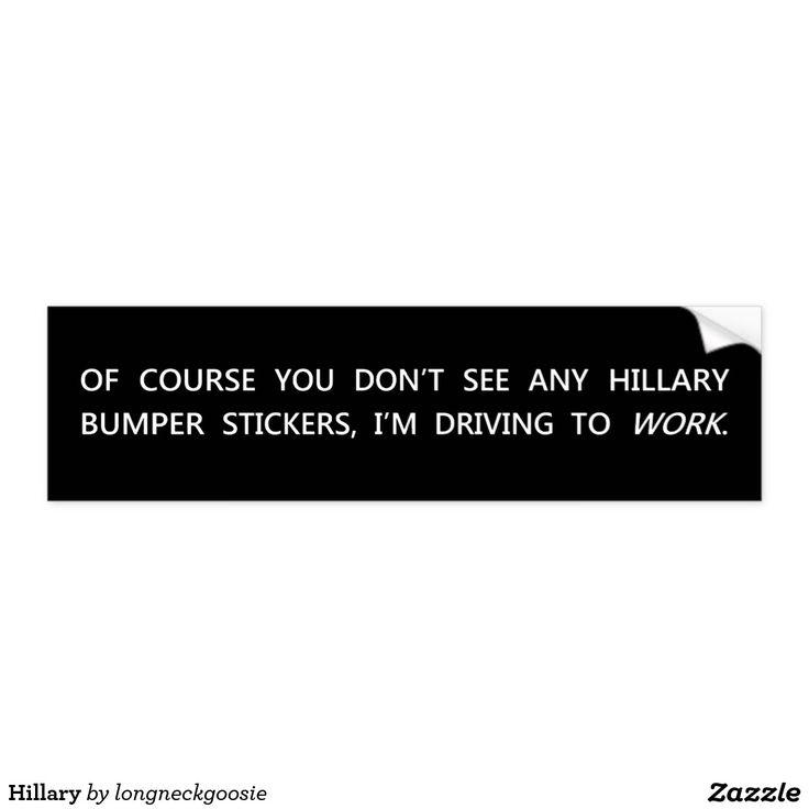 Hillary Bumper Sticker - Of course you don't see any Hillary bumper stickers, I am driving to WORK.  #cutthroat #homicide #killer #manslayer #assassin #bravo #hitman #torpedo #triggerman #butcher #executioner #massacrer #slaughterer #slayer #murderess #killary #Arkancide #hillary #conservative #Liberal #work #Job #Jobber #employed #unemployment #Detroit #Benghazi #clinton #HillaryCLinton  http://www.Zazzle.com/LongNeckGoosie?rf=238216403614574434