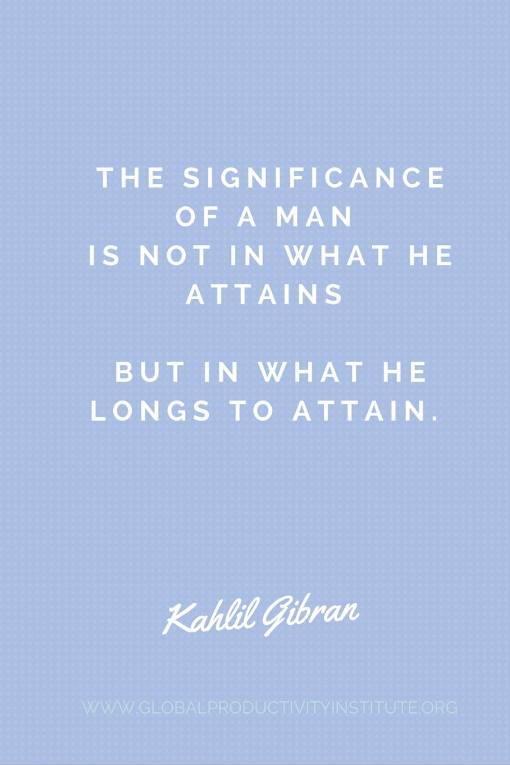 www.globalproductivityinstitute.org/ The significance of a man is not in what he attains but in what he longs to attain. Kahlil Gibran  Goal Setting Quotes