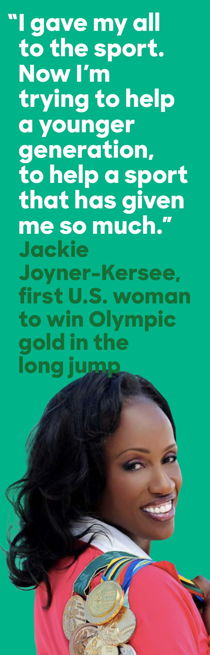 At the 1988 Olympic games, Jackie Joyner-Kersee became the first U.S. woman to win gold in the long jump. That year Jackie also took gold in the heptathlon, setting the still-standing world record of 7,291 points. Over her career, Jackie won six Olympic medals—making her the most decorated woman in USA Track and Field history until Allyson Felix earned her seventh Olympic medal in Rio this week.