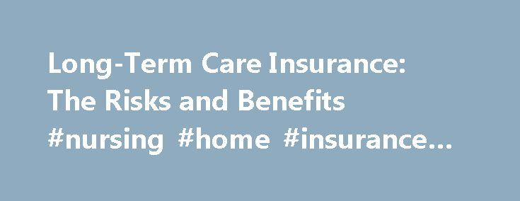 Long-Term Care Insurance: The Risks and Benefits #nursing #home #insurance #policies http://alaska.nef2.com/long-term-care-insurance-the-risks-and-benefits-nursing-home-insurance-policies/  # Long-Term Care Insurance: The Risks and Benefits People have become increasingly aware of how easily long-term care (LTC) for seniors can wipe out a lifetime's savings — and insurance companies have been quick to capitalize on that fear. Long-term care insurance, also known as nursing home insurance…
