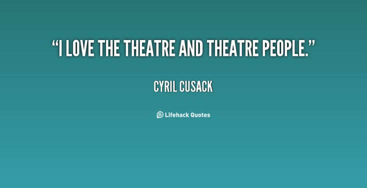 I love the theatre and theatre people. - Cyril Cusack at Lifehack QuotesCyril Cusack at http://quotes.lifehack.org/by-author/cyril-cusack/