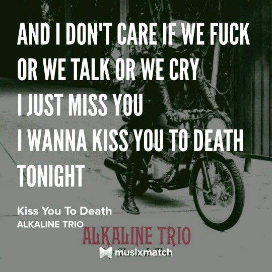 Alkaline Trio - Kiss You To Death  tags: i miss you, quotes, lyrics, alkaline trio, matt skiba, kiss you to death, my shame is true, punk, punk rock