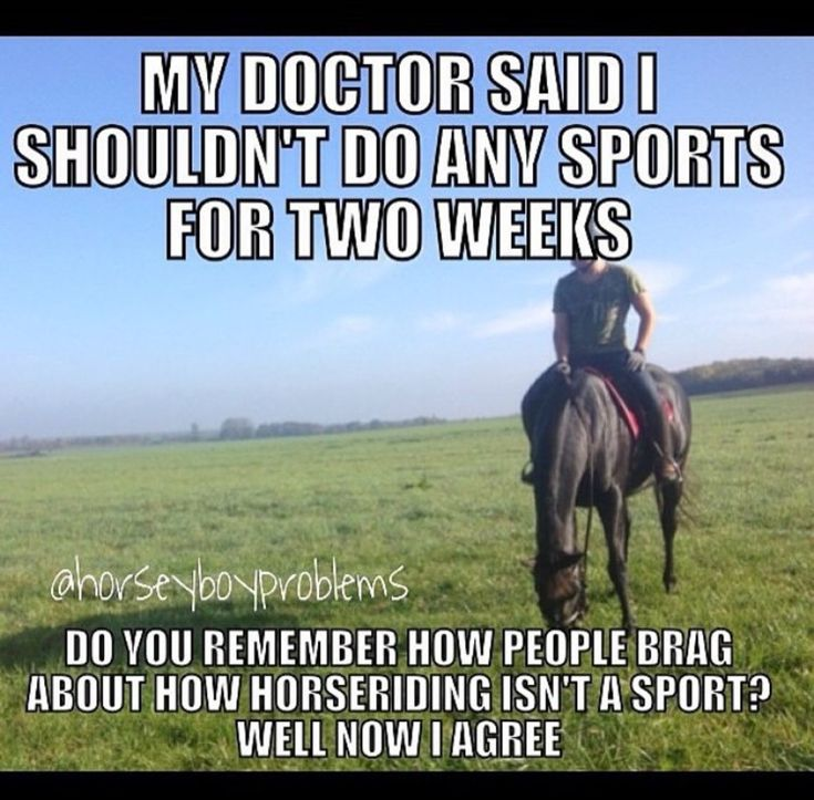 """My doctor said I shouldn't do any sports for two weeks. Do you remember how people brag about how horseriding isn't a sport? Well now I agree."""