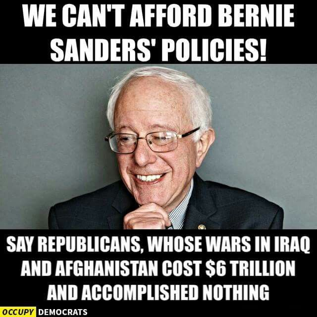 We can't afford Bernie Sanders' Policies! Say republicans, whose wars in Iraq & Afghanistan cost $6 trillion and accomplished nothing.