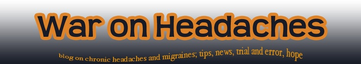 War on Headaches(great personal blog on chronic headaches and migraines, tips, news, trial, and errors, hope.)