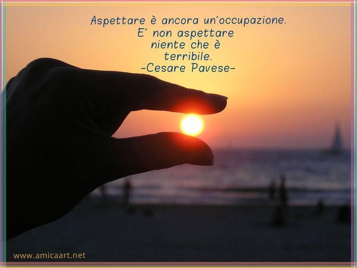 Amore è desiderio di conoscenza. Cesare Pavese Aspettare è ancora un'occupazione. E' non aspettare niente che è terribile. Cesare Pavese La vita non è ricerca di esperienze,…