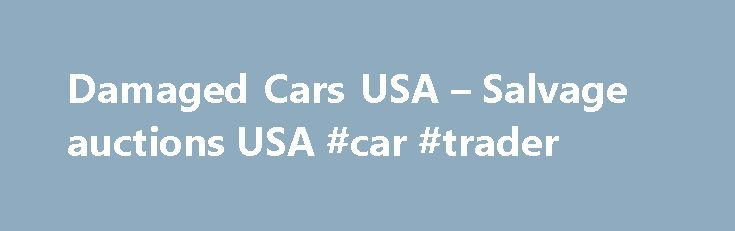 Damaged Cars USA – Salvage auctions USA #car #trader http://netherlands.remmont.com/damaged-cars-usa-salvage-auctions-usa-car-trader/  #auto auction usa # Salvage Cars: The Great Money Saver Car Buying Option 04/24/2012 Buying a new car in this economy can really cost you more. Add the inflation and the taxes as well as the constantly increasing fuel prices, owning a car these days seems a luxury. Well, not everybody has the money to spend and maintain a decent car let alone buy a new one…