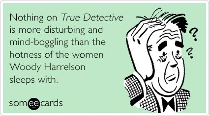 Nothing on True Detective is more disturbing and mind-boggling than the hotness of the women Woody Harrelson sleeps with.
