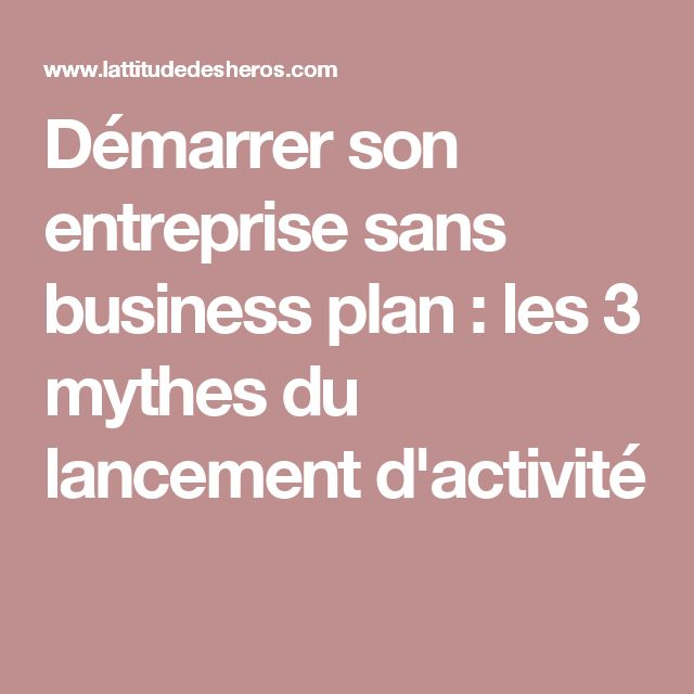 d u00e9marrer son entreprise sans business plan   les 3 mythes