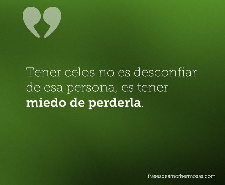 Tener celos no es desconfiar de esa persona, es tener miedo de perderla.