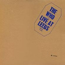 The Who - Live at Leeds    One of my all time favourite live albums. First part of the set consists of all their famous singles. The second half is the greatest live version of Tommy you can hear. Their overall sound is so heavy, you finally understand why at the end of each set Pete Townshend wants to wreck his guitar.